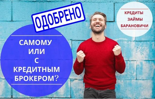 Самостоятельно или с Кредитным брокером - взять кредит в Барановичах без проблем